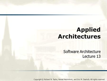Copyright © Richard N. Taylor, Nenad Medvidovic, and Eric M. Dashofy. All rights reserved. Applied Architectures Software Architecture Lecture 13.