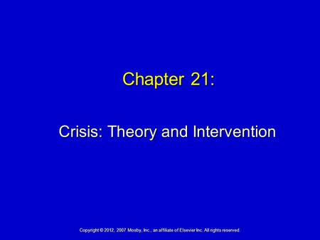 Chapter 21: Crisis: Theory and Intervention Copyright © 2012, 2007 Mosby, Inc., an affiliate of Elsevier Inc. All rights reserved.