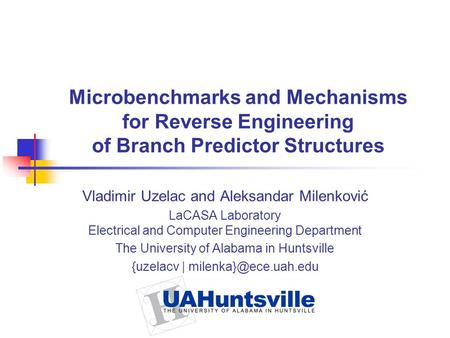 Microbenchmarks and Mechanisms for Reverse Engineering of Branch Predictor Structures Vladimir Uzelac and Aleksandar Milenković LaCASA Laboratory Electrical.