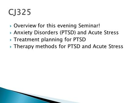 Overview for this evening Seminar!  Anxiety Disorders (PTSD) and Acute Stress  Treatment planning for PTSD  Therapy methods for PTSD and Acute Stress.
