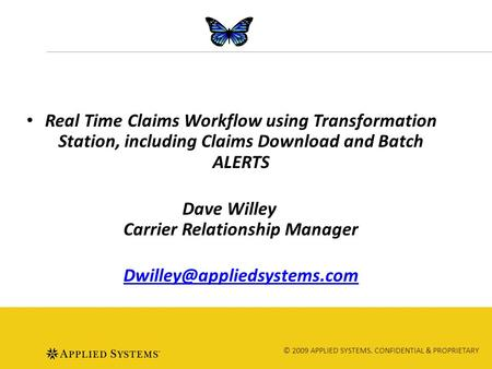 © 2009 APPLIED SYSTEMS. CONFIDENTIAL & PROPRIETARY Real Time Claims Workflow using Transformation Station, including Claims Download and Batch ALERTS Dave.