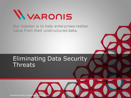 VARONIS SYSTEMS. PROPRIETARY & CONFIDENTIAL Our mission is to help enterprises realize value from their unstructured data. Eliminating Data Security Threats.