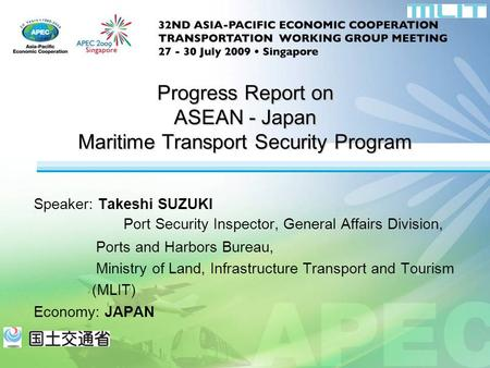 Speaker: Takeshi SUZUKI Port Security Inspector, General Affairs Division, Ports and Harbors Bureau, Ministry of Land, Infrastructure Transport and Tourism.