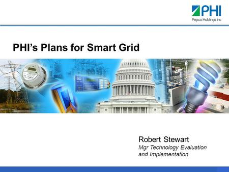 0 PHI's Plans for Smart Grid Robert Stewart Mgr Technology Evaluation and Implementation.