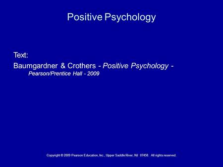 Copyright © 2009 Pearson Education, Inc., Upper Saddle River, NJ 07458. All rights reserved. Positive Psychology Text: Baumgardner & Crothers - Positive.