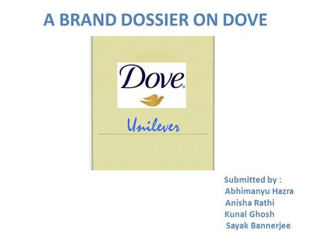 A BRAND DOSSIER ON DOVE Submitted by : Abhimanyu Hazra Anisha Rathi Kunal Ghosh Sayak Bannerjee.