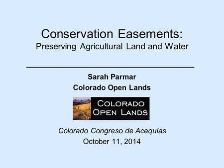 Conservation Easements: Preserving Agricultural Land and Water Sarah Parmar Colorado Open Lands Colorado Congreso de Acequias October 11, 2014.