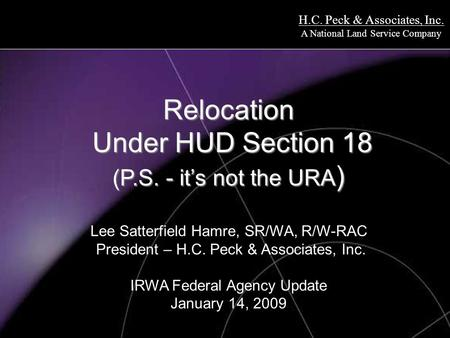 H.C. Peck & Associates, Inc. A National Land Service Company Relocation Under HUD Section 18 (P.S. - it's not the URA ) Relocation Under HUD Section 18.