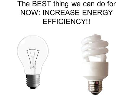 The BEST thing we can do for NOW: INCREASE ENERGY EFFICIENCY!!