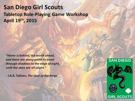 "San Diego Girl Scouts Tabletop Role-Playing Game Workshop April 19 th, 2015 ""Home is behind, the world ahead, and there are many paths to tread through."