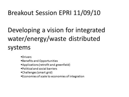 Breakout Session EPRI 11/09/10 Developing a vision for integrated water/energy/waste distributed systems  Drivers  Benefits and Opportunities  Applications.