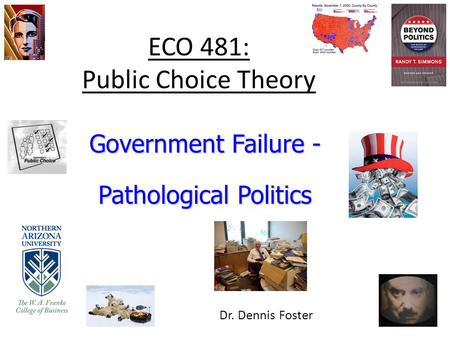 ECO 481: Public Choice Theory Government Failure - Pathological Politics Dr. Dennis Foster.