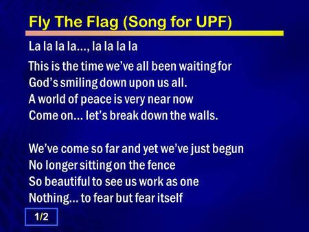 Fly The Flag (Song for UPF) La la la la…, la la la la This is the time we've all been waiting for God's smiling down upon us all. A world of peace is very.