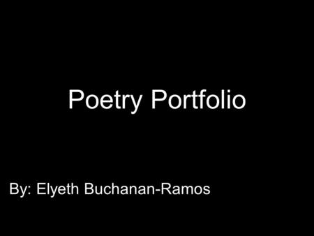 Poetry Portfolio By: Elyeth Buchanan-Ramos. Cinquain Water Clear, fluid Wetting, flowing, running Fill us with live and harmony Liquid.