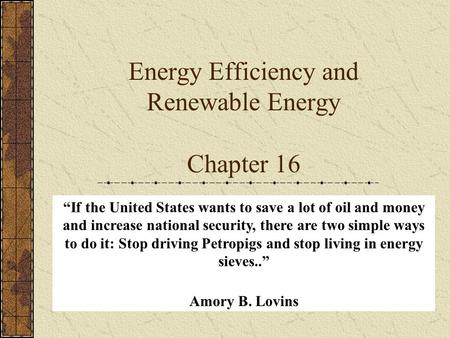 "Energy Efficiency and Renewable Energy Chapter 16 ""If the United States wants to save a lot of oil and money and increase national security, there are."