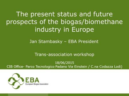 The present status and future prospects of the biogas/biomethane industry in Europe Jan Stambasky – EBA President Trans-association workshop 18/06/2015.