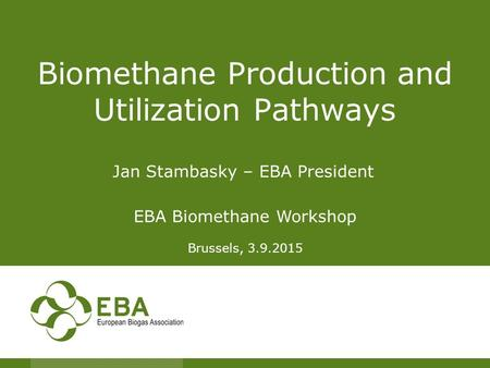 Biomethane Production and Utilization Pathways Jan Stambasky – EBA President EBA Biomethane Workshop Brussels, 3.9.2015.