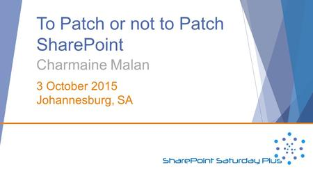 To Patch or not to Patch SharePoint Charmaine Malan 3 October 2015 Johannesburg, SA.