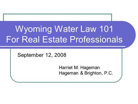 Wyoming Water Law 101 For Real Estate Professionals September 12, 2008 Harriet M. Hageman Hageman & Brighton, P.C.