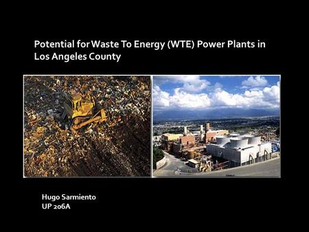 Potential for Waste To Energy (WTE) Power Plants in Los Angeles County Hugo Sarmiento UP 206A.