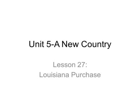 Unit 5-A New Country Lesson 27: Louisiana Purchase.
