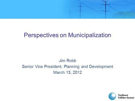 Perspectives on Municipalization Jim Robb Senior Vice President, Planning and Development March 13, 2012.