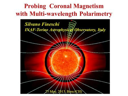 Probing Coronal Magnetism with Multi-wavelength Polarimetry Silvano Fineschi INAF-Torino Astrophysical Observatory, Italy 25 May, 2013, Bern (CH)