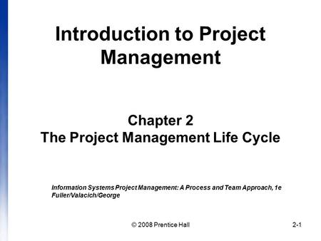 © 2008 Prentice Hall2-1 Introduction to Project Management Chapter 2 The Project Management Life Cycle Information Systems Project Management: A Process.