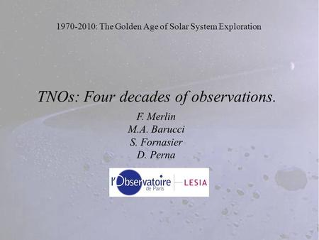 1970-2010: The Golden Age of Solar System Exploration TNOs: Four decades of observations. F. Merlin M.A. Barucci S. Fornasier D. Perna.