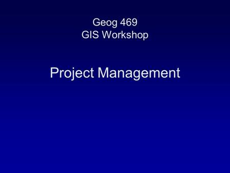 Geog 469 GIS Workshop Project Management.