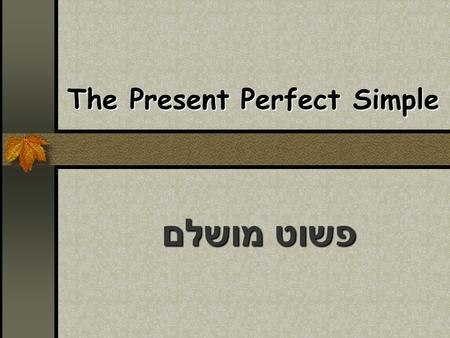 The Present Perfect Simple פשוט מושלם. The Link The present perfect is like evolution. It links the past to the present.
