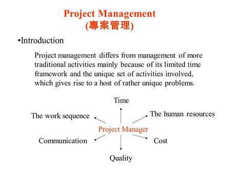 Project Management ( 專案管理 ) Introduction Project management differs from management of more traditional activities mainly because of its limited time framework.