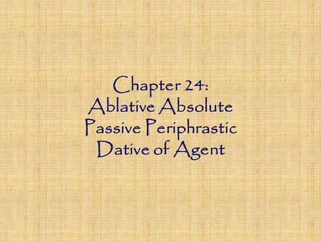 Chapter 24: Ablative Absolute Passive Periphrastic Dative of Agent.