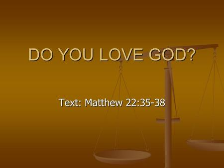 DO YOU LOVE GOD? Text: Matthew 22:35-38. Reasons Why We Love God 1. He gives us every good gift. James 1:17 1. He gives us every good gift. James 1:17.
