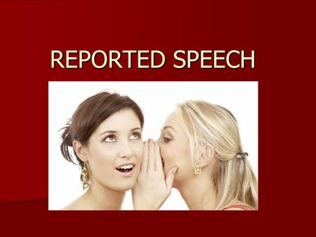 REPORTED SPEECH. WHEN YOU WANT TO SAY WHAT ANOTHER PERSON SAID BEFORE, YOU CAN USE THAT PERSON'S OWN WORDS, AND IT IS CALLED: DIRECT SPEECH DIRECT SPEECH.
