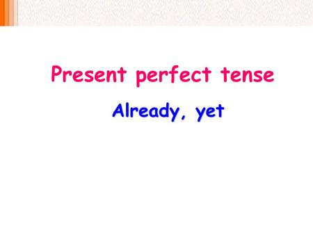 Present perfect tense Already, yet.  In the present perfect tense, we use already with positive (yes) sentences and yet with questions or negative (no)