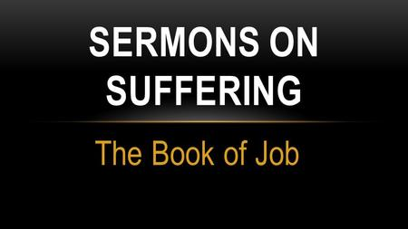 The Book of Job SERMONS ON SUFFERING. JOB OUTLINED Shock and Sorrow (Job Responds) Struggle (Job and Friends wRestle) Surrender (God Revealed through.