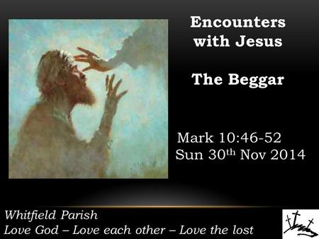 Whitfield Parish Love God – Love each other – Love the lost Encounters with Jesus The Beggar Mark 10:46-52 Sun 30 th Nov 2014.