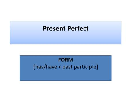 FORM [has/have + past participle]