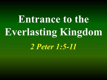 Entrance to the Everlasting Kingdom 2 Peter 1:5-11.