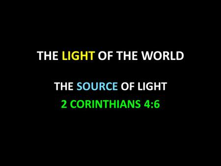 THE LIGHT OF THE WORLD THE SOURCE OF LIGHT 2 CORINTHIANS 4:6.