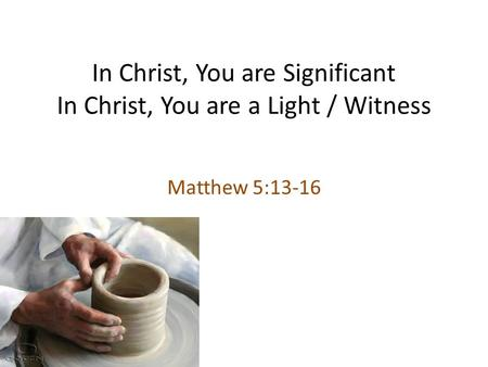 In Christ, You are Significant In Christ, You are a Light / Witness Matthew 5:13-16.