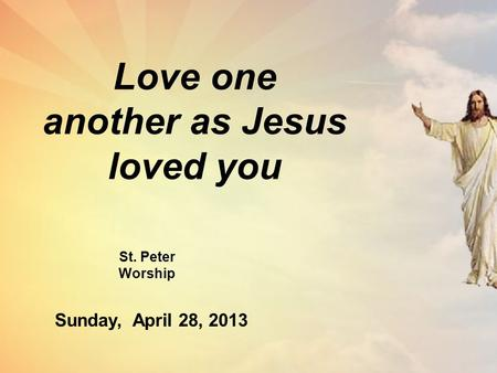 Love one another as Jesus loved you St. Peter Worship Sunday, April 28, 2013.