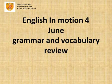 English In motion 4 June grammar and vocabulary review Saint Louis School English Department Carlos Schwerter Garc í a.