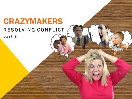 "CRAZYMAKERS RESOLVING CONFLICT part 3. 2 ""If it is possible, as much as depends on you, live peaceably with all men."" Romans 12:18."