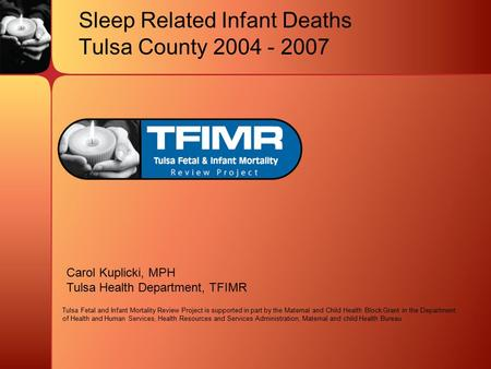 Sleep Related Infant Deaths Tulsa County 2004 - 2007 Carol Kuplicki, MPH Tulsa Health Department, TFIMR Tulsa Fetal and Infant Mortality Review Project.