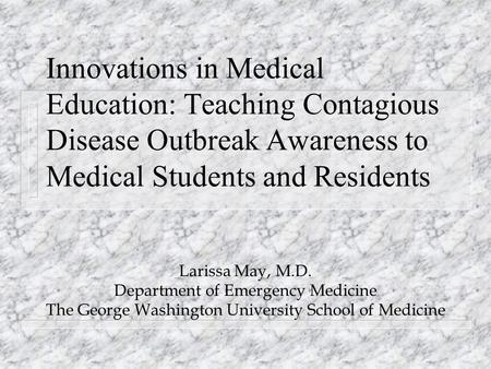 Innovations in Medical Education: Teaching Contagious Disease Outbreak Awareness to Medical Students and Residents Larissa May, M.D. Department of Emergency.