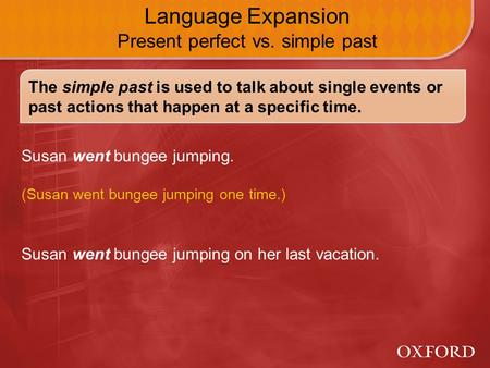 Susan went bungee jumping on her last vacation. Language Expansion Present perfect vs. simple past Susan went bungee jumping. (Susan went bungee jumping.
