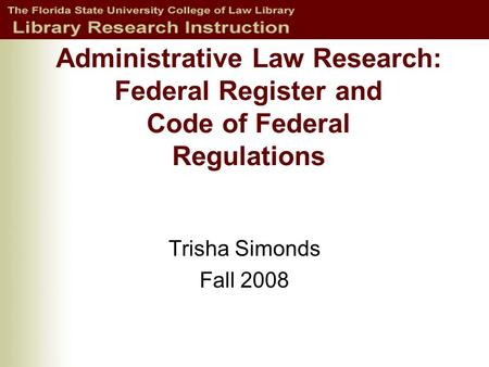 Administrative Law Research: Federal Register and Code of Federal Regulations Trisha Simonds Fall 2008.