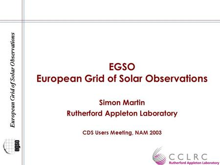 European Grid of Solar Observations EGSO European Grid of Solar Observations Simon Martin Rutherford Appleton Laboratory CDS Users Meeting, NAM 2003.